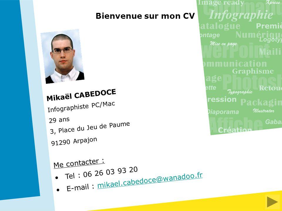 Mikaël CABEDOCE Infographiste PC/Mac 29 ans 3, Place du Jeu de Paume 91290 Arpajon Me contacter : Tel : 06 26 03 93 20 E-mail : mikael.cabedoce@wanadoo.frmikael.cabedoce@wanadoo.fr Bienvenue sur mon CV