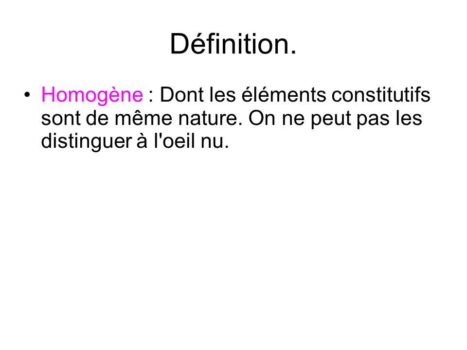 Définition. Homogène : Dont les éléments constitutifs sont de même nature. On ne peut pas les distinguer à l'oeil nu.