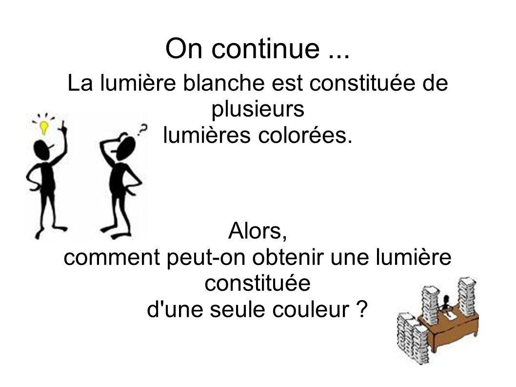 On continue... La lumière blanche est constituée de plusieurs lumières colorées.