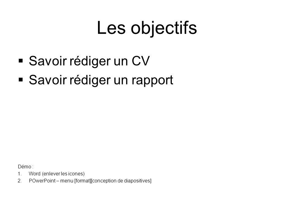 Les objectifs  Savoir rédiger un CV  Savoir rédiger un rapport Démo : 1.Word (enlever les icones) 2.POwerPoint – menu [format][conception de diapositives]