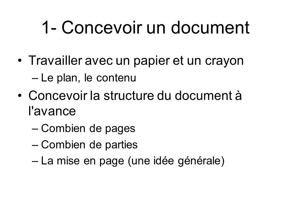 1- Concevoir un document Travailler avec un papier et un crayon –Le plan, le contenu Concevoir la structure du document à l avance –Combien de pages –Combien de parties –La mise en page (une idée générale)