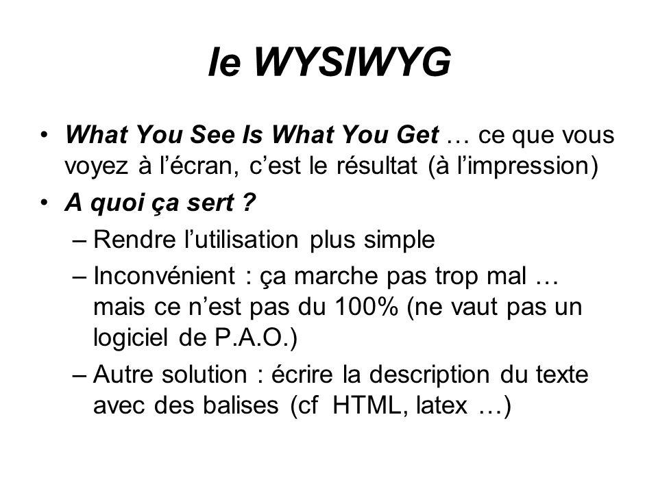 le WYSIWYG What You See Is What You Get … ce que vous voyez à l'écran, c'est le résultat (à l'impression) A quoi ça sert .