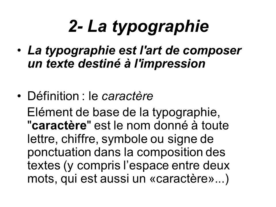 2- La typographie La typographie est l art de composer un texte destiné à l impression Définition : le caractère Elément de base de la typographie, caractère est le nom donné à toute lettre, chiffre, symbole ou signe de ponctuation dans la composition des textes (y compris l'espace entre deux mots, qui est aussi un «caractère»...)