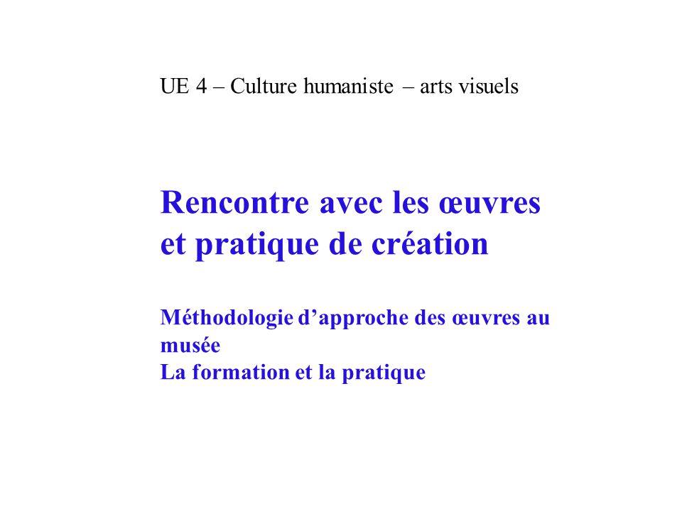 UE 4 – Culture humaniste – arts visuels Rencontre avec les œuvres et pratique de création Méthodologie d'approche des œuvres au musée La formation et