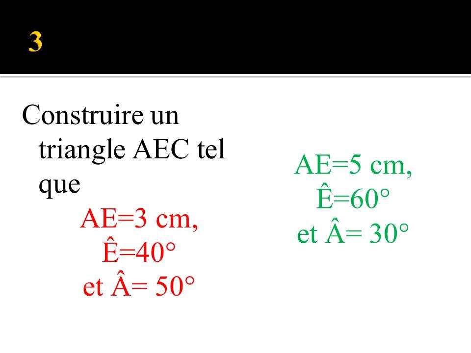 Construire un triangle AEC tel que AE=3 cm, Ê=40° et Â= 50° AE=5 cm, Ê=60° et Â= 30°