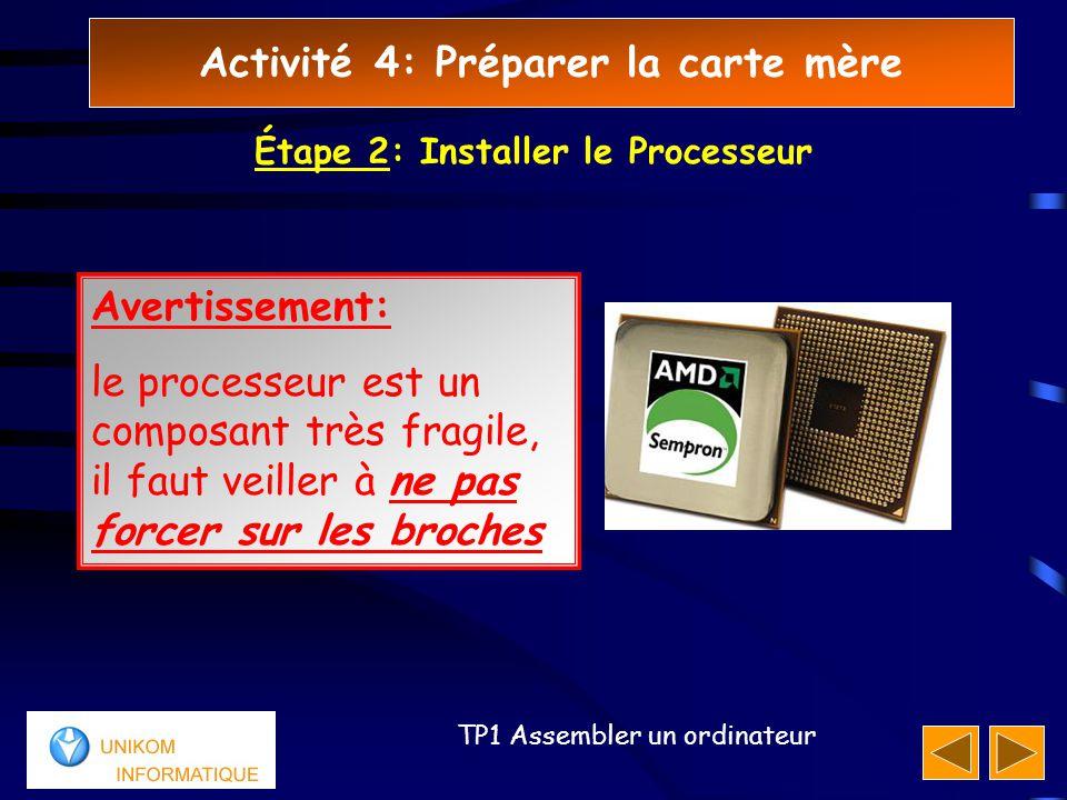 Activité 4: Préparer la carte mère 11 TP1 Assembler un ordinateur Étape 2: Installer le Processeur Avertissement: le processeur est un composant très fragile, il faut veiller à ne pas forcer sur les broches
