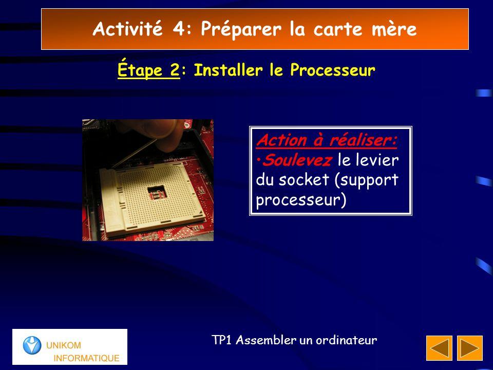 Activité 4: Préparer la carte mère 22 TP1 Assembler un ordinateur Étape 2: Installer le Processeur Action à réaliser: Soulevez le levier du socket (support processeur)