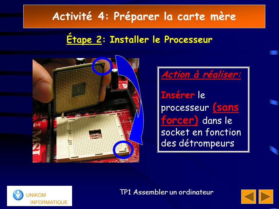 Activité 4: Préparer la carte mère 33 TP1 Assembler un ordinateur Étape 2: Installer le Processeur Action à réaliser: Insérer le processeur (sans forcer) dans le socket en fonction des détrompeurs