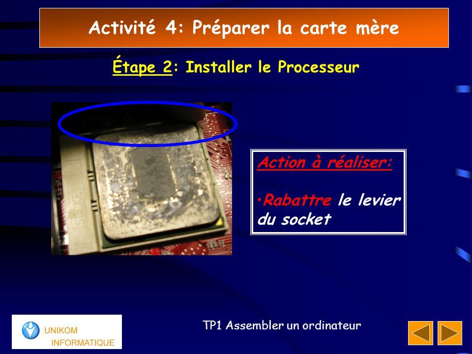 Activité 4: Préparer la carte mère 44 TP1 Assembler un ordinateur Étape 2: Installer le Processeur Action à réaliser: Rabattre le levier du socket