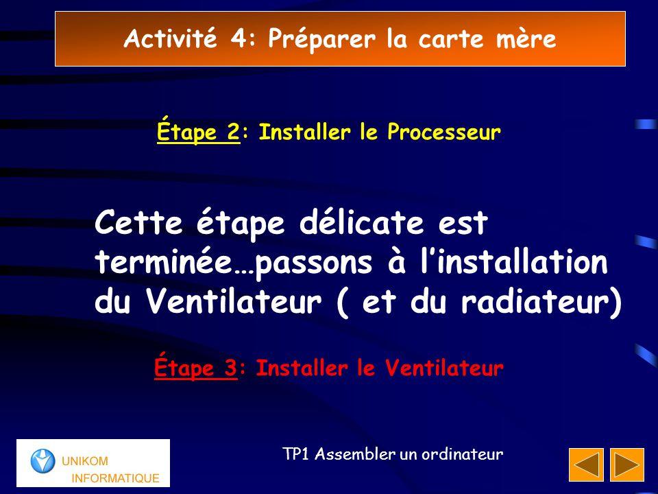 Activité 4: Préparer la carte mère 66 TP1 Assembler un ordinateur Cette étape délicate est terminée…passons à l'installation du Ventilateur ( et du radiateur) Étape 3: Installer le Ventilateur Étape 2: Installer le Processeur