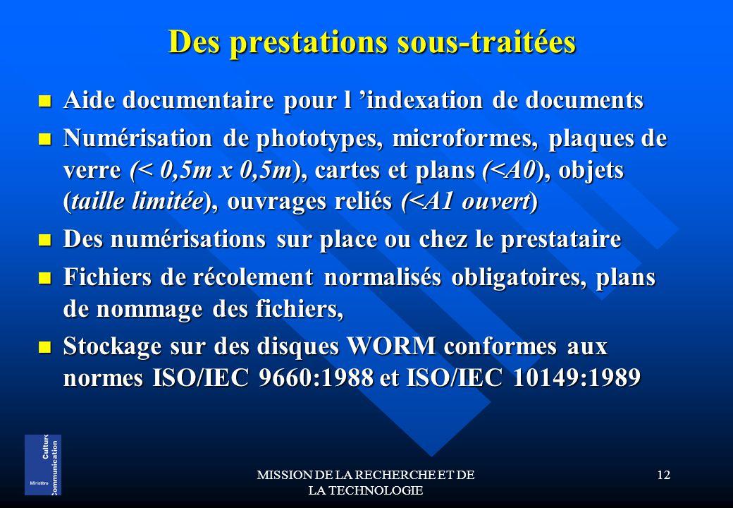 MISSION DE LA RECHERCHE ET DE LA TECHNOLOGIE 12 Des prestations sous-traitées Aide documentaire pour l 'indexation de documents Aide documentaire pour l 'indexation de documents Numérisation de phototypes, microformes, plaques de verre (< 0,5m x 0,5m), cartes et plans (<A0), objets (taille limitée), ouvrages reliés (<A1 ouvert) Numérisation de phototypes, microformes, plaques de verre (< 0,5m x 0,5m), cartes et plans (<A0), objets (taille limitée), ouvrages reliés (<A1 ouvert) Des numérisations sur place ou chez le prestataire Des numérisations sur place ou chez le prestataire Fichiers de récolement normalisés obligatoires, plans de nommage des fichiers, Fichiers de récolement normalisés obligatoires, plans de nommage des fichiers, Stockage sur des disques WORM conformes aux normes ISO/IEC 9660:1988 et ISO/IEC 10149:1989 Stockage sur des disques WORM conformes aux normes ISO/IEC 9660:1988 et ISO/IEC 10149:1989