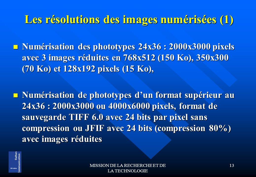 MISSION DE LA RECHERCHE ET DE LA TECHNOLOGIE 13 Les résolutions des images numérisées (1) Numérisation des phototypes 24x36 : 2000x3000 pixels avec 3 images réduites en 768x512 (150 Ko), 350x300 (70 Ko) et 128x192 pixels (15 Ko), Numérisation des phototypes 24x36 : 2000x3000 pixels avec 3 images réduites en 768x512 (150 Ko), 350x300 (70 Ko) et 128x192 pixels (15 Ko), Numérisation de phototypes d'un format supérieur au 24x36 : 2000x3000 ou 4000x6000 pixels, format de sauvegarde TIFF 6.0 avec 24 bits par pixel sans compression ou JFIF avec 24 bits (compression 80%) avec images réduites Numérisation de phototypes d'un format supérieur au 24x36 : 2000x3000 ou 4000x6000 pixels, format de sauvegarde TIFF 6.0 avec 24 bits par pixel sans compression ou JFIF avec 24 bits (compression 80%) avec images réduites