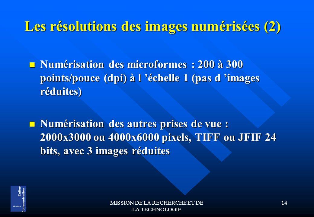 MISSION DE LA RECHERCHE ET DE LA TECHNOLOGIE 14 Les résolutions des images numérisées (2) Numérisation des microformes : 200 à 300 points/pouce (dpi) à l 'échelle 1 (pas d 'images réduites) Numérisation des microformes : 200 à 300 points/pouce (dpi) à l 'échelle 1 (pas d 'images réduites) Numérisation des autres prises de vue : 2000x3000 ou 4000x6000 pixels, TIFF ou JFIF 24 bits, avec 3 images réduites Numérisation des autres prises de vue : 2000x3000 ou 4000x6000 pixels, TIFF ou JFIF 24 bits, avec 3 images réduites