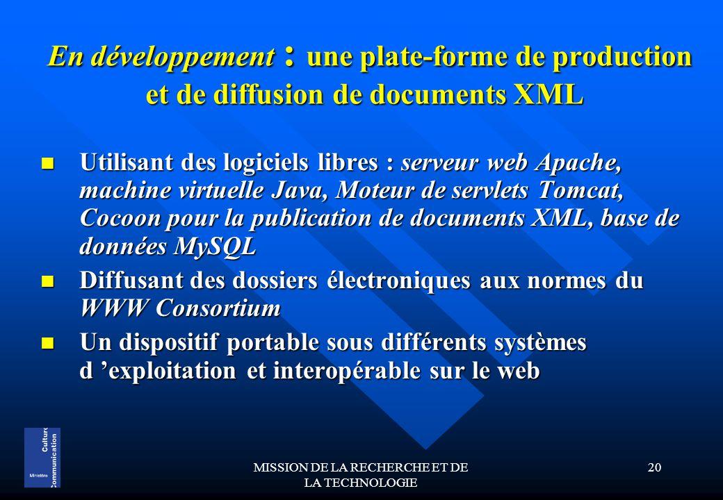 MISSION DE LA RECHERCHE ET DE LA TECHNOLOGIE 20 En développement : une plate-forme de production et de diffusion de documents XML En développement : une plate-forme de production et de diffusion de documents XML Utilisant des logiciels libres : serveur web Apache, machine virtuelle Java, Moteur de servlets Tomcat, Cocoon pour la publication de documents XML, base de données MySQL Utilisant des logiciels libres : serveur web Apache, machine virtuelle Java, Moteur de servlets Tomcat, Cocoon pour la publication de documents XML, base de données MySQL Diffusant des dossiers électroniques aux normes du WWW Consortium Diffusant des dossiers électroniques aux normes du WWW Consortium Un dispositif portable sous différents systèmes d 'exploitation et interopérable sur le web Un dispositif portable sous différents systèmes d 'exploitation et interopérable sur le web