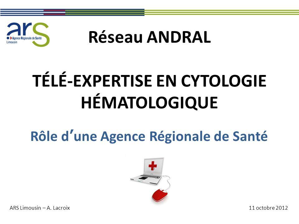 Réseau ANDRAL TÉLÉ-EXPERTISE EN CYTOLOGIE HÉMATOLOGIQUE Rôle d'une Agence Régionale de Santé ARS Limousin – A. Lacroix11 octobre 2012