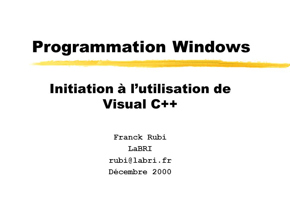 Programmation Windows Initiation à l'utilisation de Visual C++ Franck Rubi LaBRI rubi@labri.fr Décembre 2000