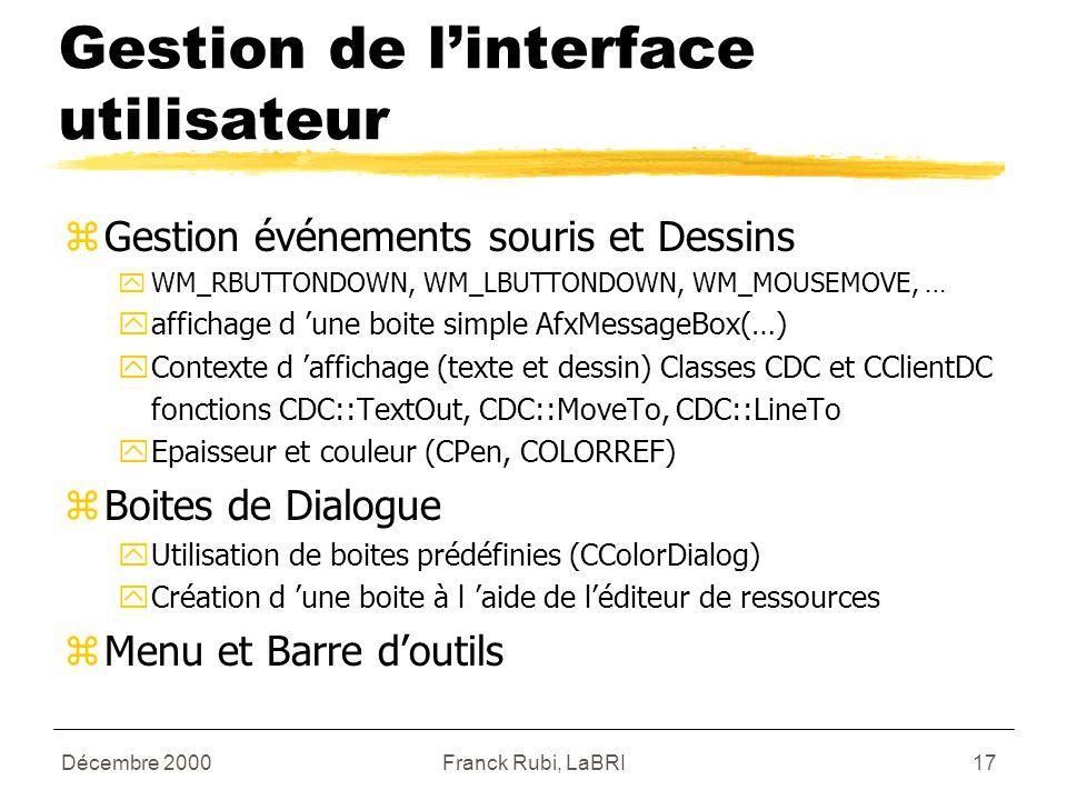 Décembre 2000Franck Rubi, LaBRI17 Gestion de l'interface utilisateur zGestion événements souris et Dessins yWM_RBUTTONDOWN, WM_LBUTTONDOWN, WM_MOUSEMOVE, … yaffichage d 'une boite simple AfxMessageBox(…) yContexte d 'affichage (texte et dessin) Classes CDC et CClientDC fonctions CDC::TextOut, CDC::MoveTo, CDC::LineTo yEpaisseur et couleur (CPen, COLORREF) zBoites de Dialogue yUtilisation de boites prédéfinies (CColorDialog) yCréation d 'une boite à l 'aide de l'éditeur de ressources zMenu et Barre d'outils