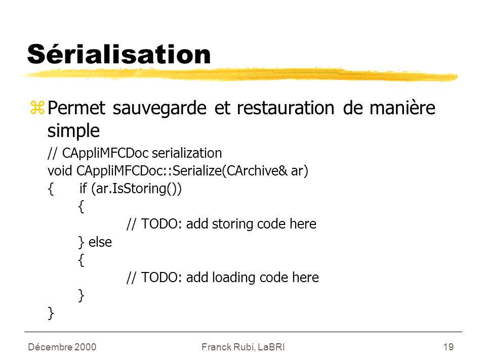 Décembre 2000Franck Rubi, LaBRI19 Sérialisation zPermet sauvegarde et restauration de manière simple // CAppliMFCDoc serialization void CAppliMFCDoc::Serialize(CArchive& ar) { if (ar.IsStoring()) { // TODO: add storing code here } else { // TODO: add loading code here }