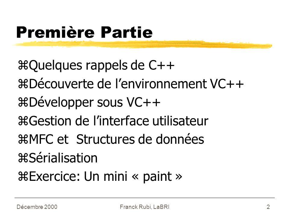 Franck Rubi, LaBRI2 Première Partie zQuelques rappels de C++ zDécouverte de l'environnement VC++ zDévelopper sous VC++ zGestion de l'interface utilisateur zMFC et Structures de données zSérialisation zExercice: Un mini « paint »