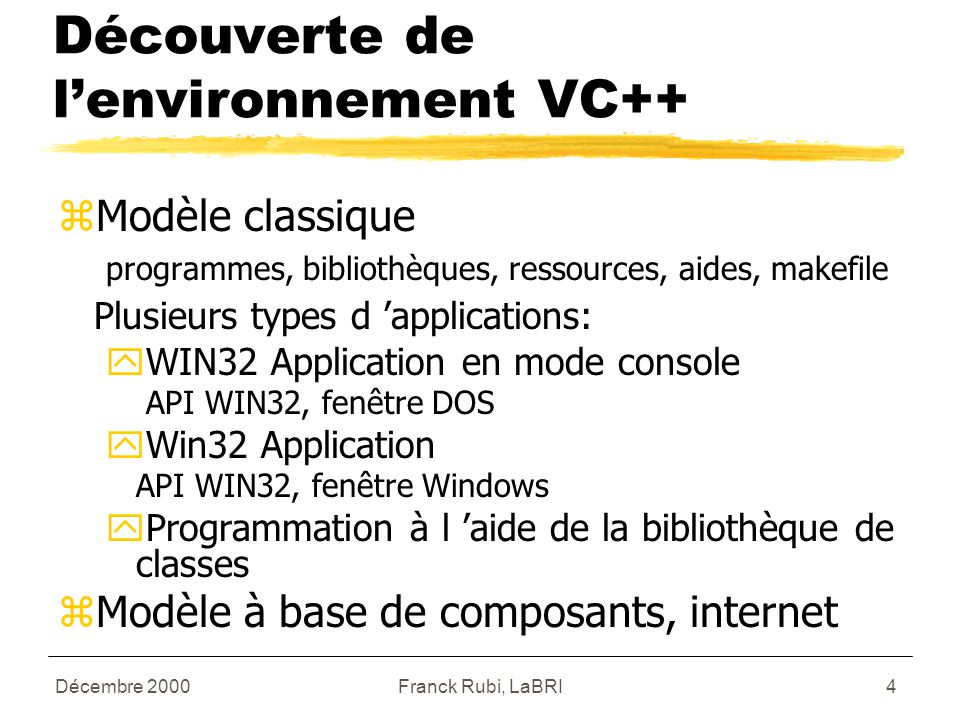 Décembre 2000Franck Rubi, LaBRI4 Découverte de l'environnement VC++ zModèle classique programmes, bibliothèques, ressources, aides, makefile Plusieurs types d 'applications: yWIN32 Application en mode console API WIN32, fenêtre DOS yWin32 Application API WIN32, fenêtre Windows yProgrammation à l 'aide de la bibliothèque de classes zModèle à base de composants, internet