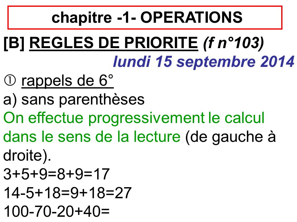 chapitre -1- OPERATIONS [B] REGLES DE PRIORITE (f n°103) lundi 15 septembre 2014  rappels de 6° a) sans parenthèses On effectue progressivement le ca