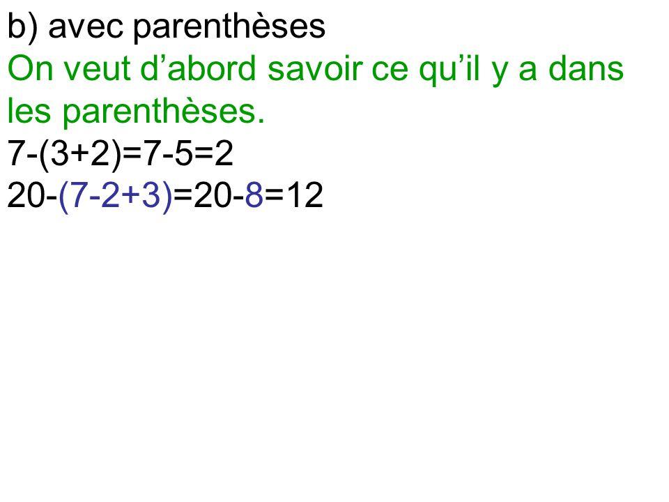 b) avec parenthèses On veut d'abord savoir ce qu'il y a dans les parenthèses. 7-(3+2)=7-5=2 20-(7-2+3)=20-8=12