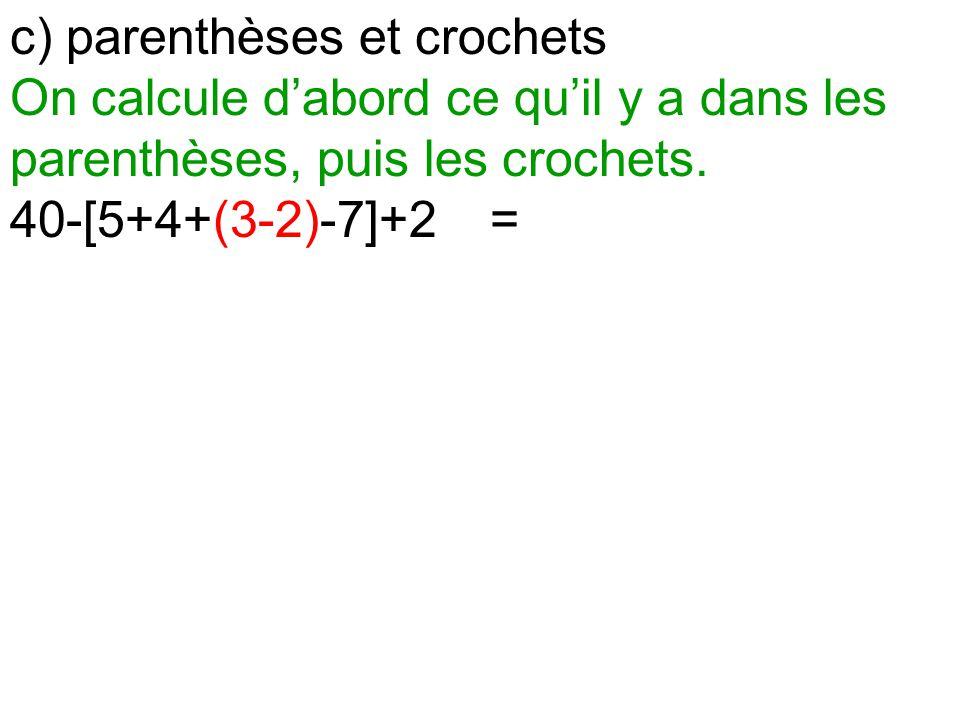 c) parenthèses et crochets On calcule d'abord ce qu'il y a dans les parenthèses, puis les crochets. 40-[5+4+(3-2)-7]+2=