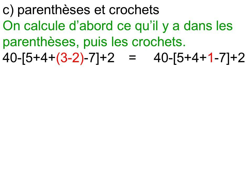 c) parenthèses et crochets On calcule d'abord ce qu'il y a dans les parenthèses, puis les crochets. 40-[5+4+(3-2)-7]+2=40-[5+4+1-7]+2