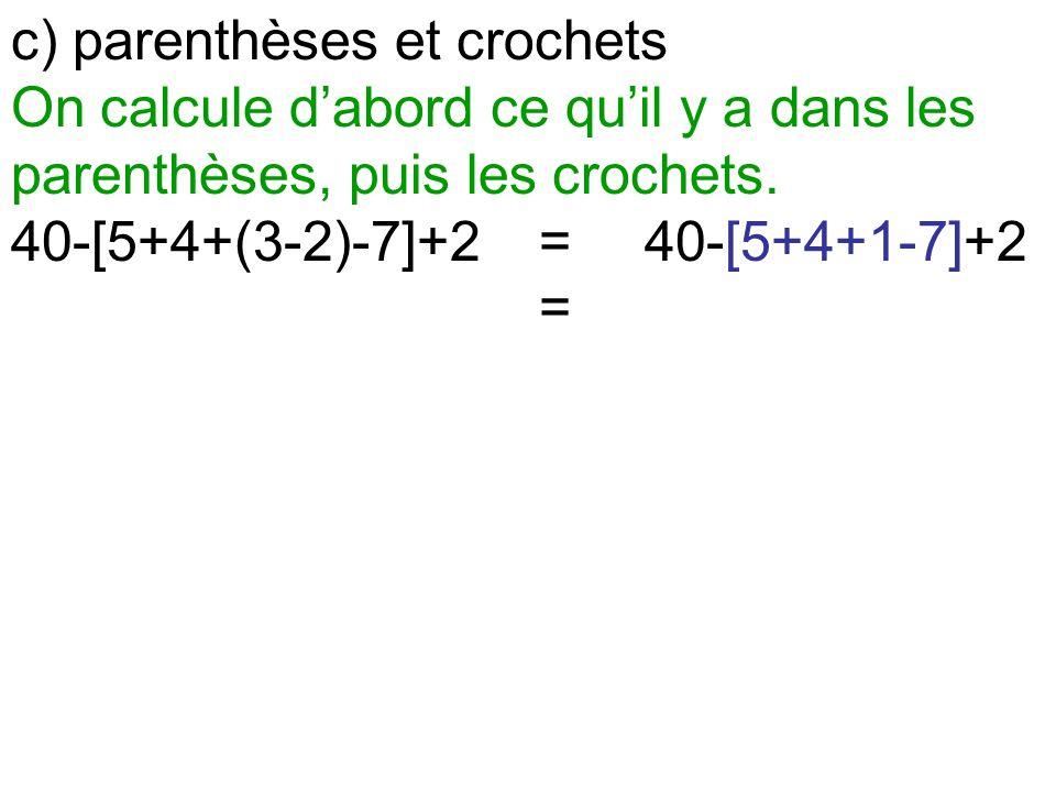 c) parenthèses et crochets On calcule d'abord ce qu'il y a dans les parenthèses, puis les crochets. 40-[5+4+(3-2)-7]+2=40-[5+4+1-7]+2 =