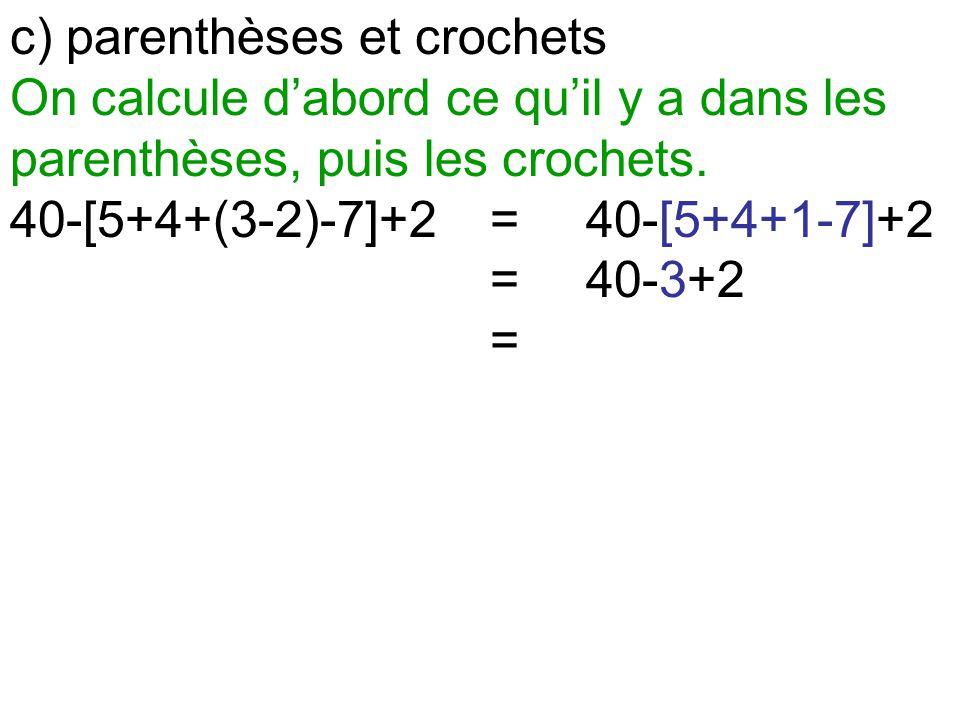 c) parenthèses et crochets On calcule d'abord ce qu'il y a dans les parenthèses, puis les crochets. 40-[5+4+(3-2)-7]+2=40-[5+4+1-7]+2 =40-3+2 =