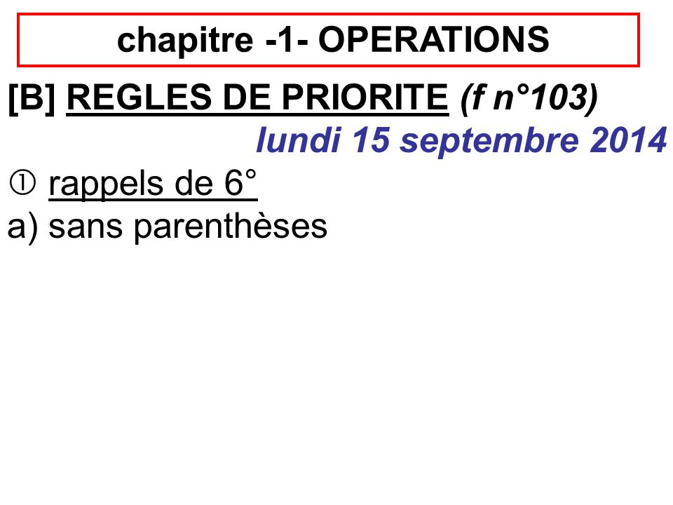chapitre -1- OPERATIONS [B] REGLES DE PRIORITE (f n°103) lundi 15 septembre 2014  rappels de 6° a) sans parenthèses 3+5+9=