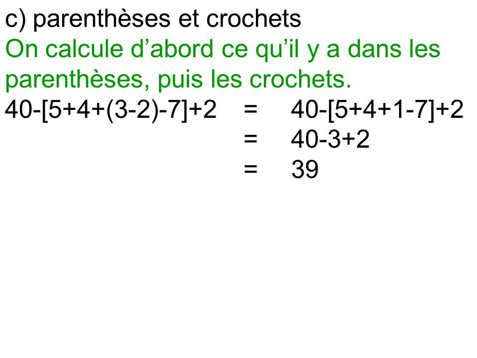 c) parenthèses et crochets On calcule d'abord ce qu'il y a dans les parenthèses, puis les crochets. 40-[5+4+(3-2)-7]+2=40-[5+4+1-7]+2 =40-3+2 =39