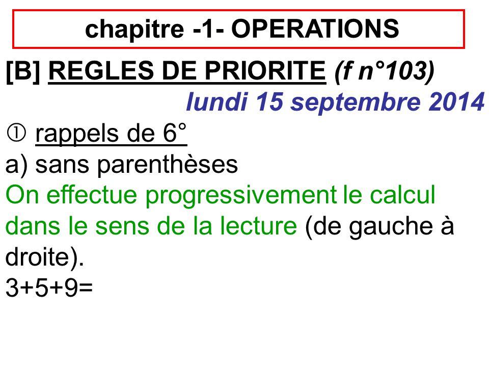 chapitre -1- OPERATIONS [B] REGLES DE PRIORITE (f n°103) lundi 15 septembre 2014  rappels de 6° a) sans parenthèses On effectue progressivement le calcul dans le sens de la lecture (de gauche à droite).