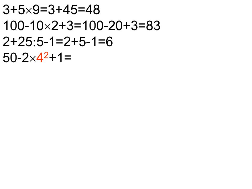 3+5  9=3+45=48 100-10  2+3=100-20+3=83 2+25  5-1=2+5-1=6 50-2  4 2 +1=