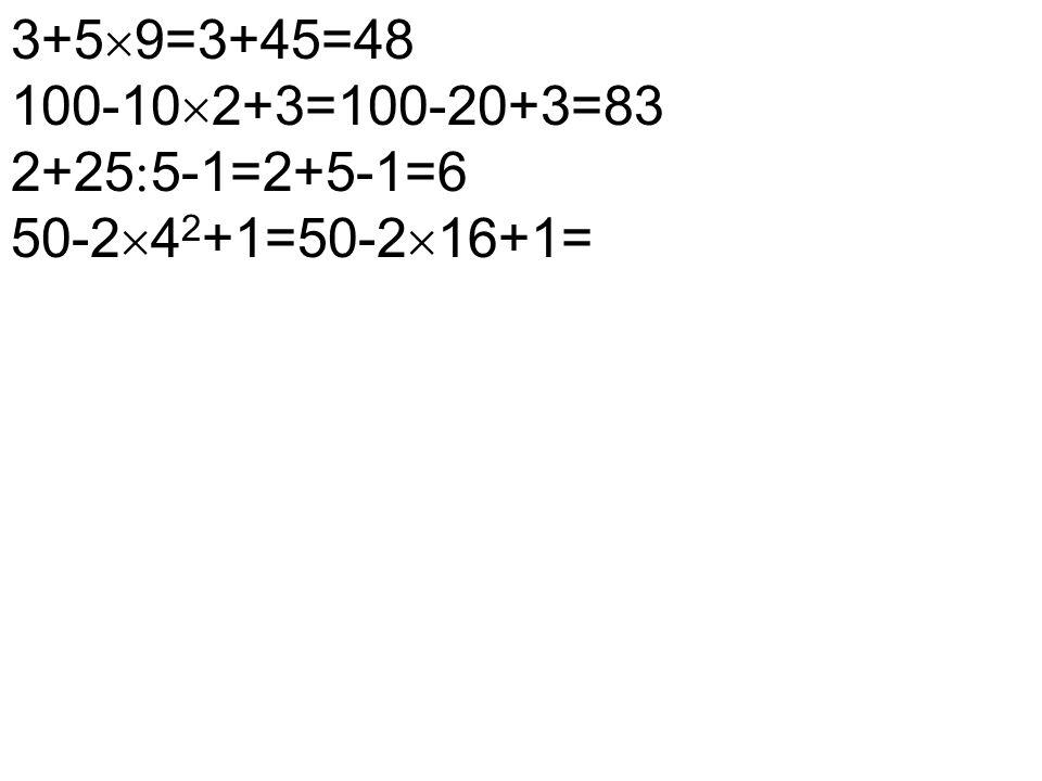3+5  9=3+45=48 100-10  2+3=100-20+3=83 2+25  5-1=2+5-1=6 50-2  4 2 +1=50-2  16+1=
