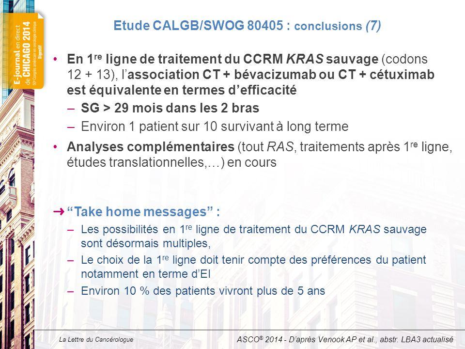 La Lettre du Cancérologue Etude CALGB/SWOG 80405 : conclusions (7) En 1 re ligne de traitement du CCRM KRAS sauvage (codons 12 + 13), l'association CT + bévacizumab ou CT + cétuximab est équivalente en termes d'efficacité –SG > 29 mois dans les 2 bras –Environ 1 patient sur 10 survivant à long terme Analyses complémentaires (tout RAS, traitements après 1 re ligne, études translationnelles,…) en cours ➜ Take home messages : –Les possibilités en 1 re ligne de traitement du CCRM KRAS sauvage sont désormais multiples, –Le choix de la 1 re ligne doit tenir compte des préférences du patient notamment en terme d'EI –Environ 10 % des patients vivront plus de 5 ans ASCO ® 2014 - D'après Venook AP et al., abstr.