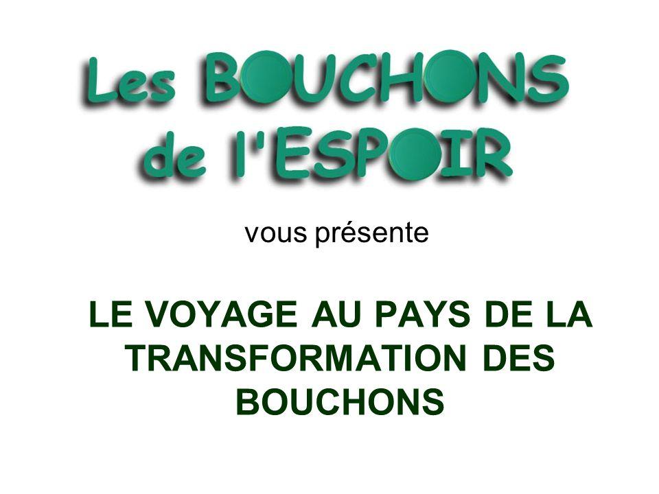 LE VOYAGE AU PAYS DE LA TRANSFORMATION DES BOUCHONS vous présente