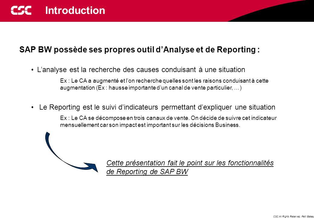 CSC All Rights Reserved, Petit Bateau Introduction SAP BW possède ses propres outil d'Analyse et de Reporting : L'analyse est la recherche des causes conduisant à une situation Ex : Le CA a augmenté et l'on recherche quelles sont les raisons conduisant à cette augmentation (Ex : hausse importante d'un canal de vente particulier, …) Le Reporting est le suivi d'indicateurs permettant d'expliquer une situation Ex : Le CA se décompose en trois canaux de vente.