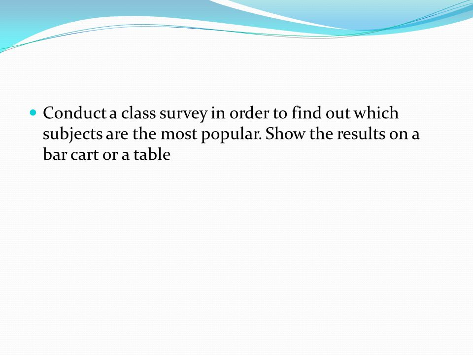 Conduct a class survey in order to find out which subjects are the most popular. Show the results on a bar cart or a table