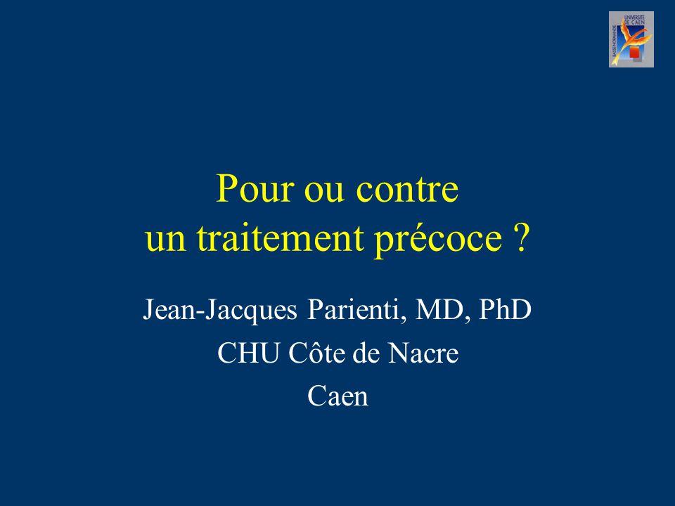 Pour ou contre un traitement précoce ? Jean-Jacques Parienti, MD, PhD CHU Côte de Nacre Caen