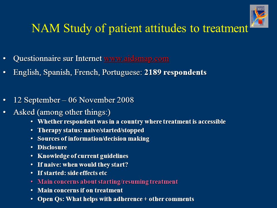 NAM Study of patient attitudes to treatment Questionnaire sur Internet www.aidsmap.comQuestionnaire sur Internet www.aidsmap.comwww.aidsmap.com English, Spanish, French, Portuguese: 2189 respondentsEnglish, Spanish, French, Portuguese: 2189 respondents 12 September – 06 November 200812 September – 06 November 2008 Asked (among other things:)Asked (among other things:) Whether respondent was in a country where treatment is accessibleWhether respondent was in a country where treatment is accessible Therapy status: naive/started/stoppedTherapy status: naive/started/stopped Sources of information/decision makingSources of information/decision making DisclosureDisclosure Knowledge of current guidelinesKnowledge of current guidelines If naive: when would they start If naive: when would they start.