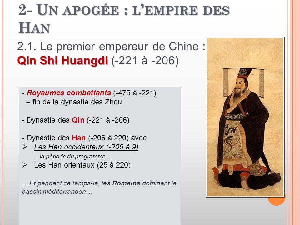 U N APOGÉE : L ' EMPIRE DES H AN 2- U N APOGÉE : L ' EMPIRE DES H AN - Royaumes combattants (-475 à -221) = fin de la dynastie des Zhou - Dynastie des Qin (-221 à -206) - Dynastie des Han (-206 à 220) avec  Les Han occidentaux (-206 à 9) … la période du programme…  Les Han orientaux (25 à 220) … Et pendant ce temps-là, les Romains dominent le bassin méditerranéen… 2.1.