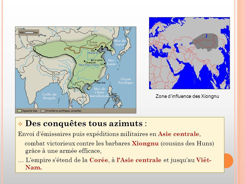  Des conquêtes tous azimuts  Des conquêtes tous azimuts : Envoi d'émissaires puis expéditions militaires en Asie centrale, combat victorieux contre les barbares Xiongnu (cousins des Huns) grâce à une armée efficace, … L'empire s'étend de la Corée, à l'Asie centrale et jusqu'au Viêt- Nam.