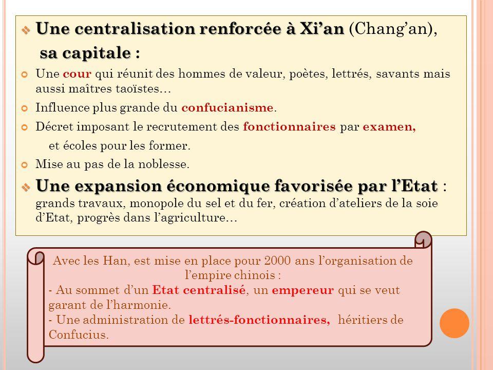  Une centralisation renforcée à Xi'an  Une centralisation renforcée à Xi'an (Chang'an), sa capitale sa capitale : Une cour qui réunit des hommes de valeur, poètes, lettrés, savants mais aussi maîtres taoïstes… Influence plus grande du confucianisme.