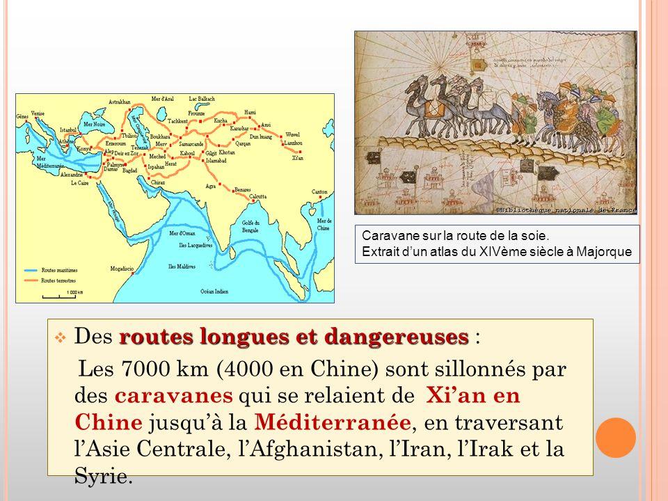 routes longues et dangereuses  Des routes longues et dangereuses : Les 7000 km (4000 en Chine) sont sillonnés par des caravanes qui se relaient de Xi'an en Chine jusqu'à la Méditerranée, en traversant l'Asie Centrale, l'Afghanistan, l'Iran, l'Irak et la Syrie.
