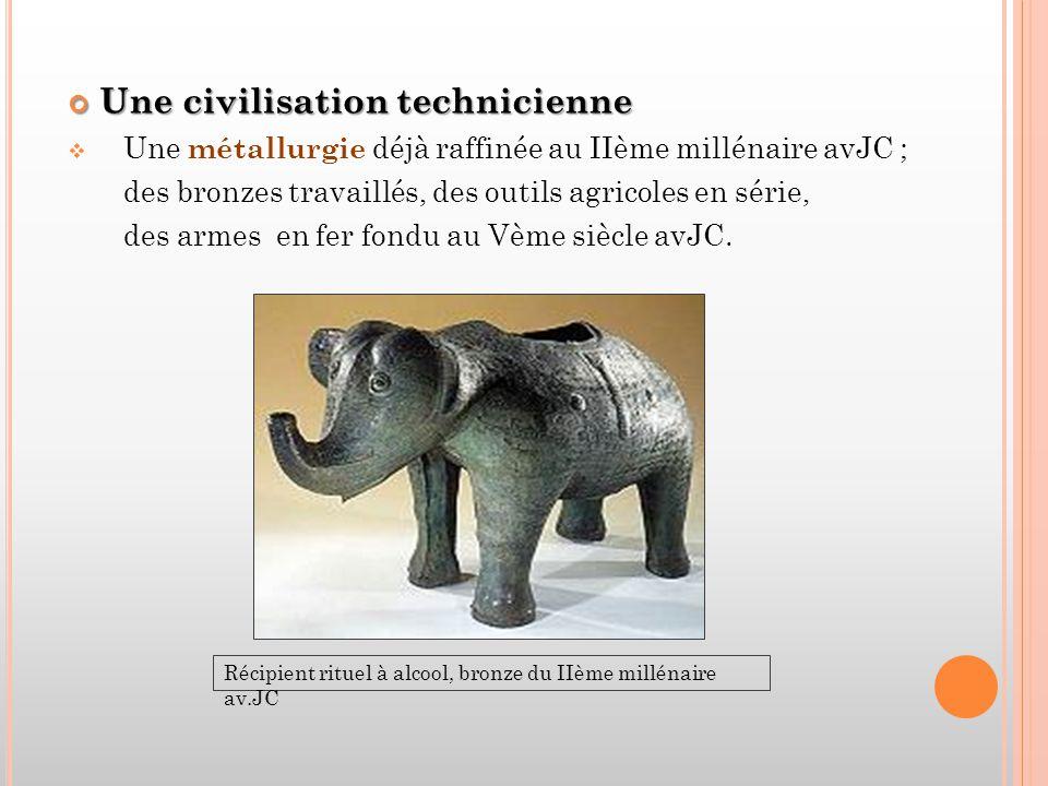 Une civilisation technicienne  Une métallurgie déjà raffinée au IIème millénaire avJC ; des bronzes travaillés, des outils agricoles en série, des armes en fer fondu au Vème siècle avJC.