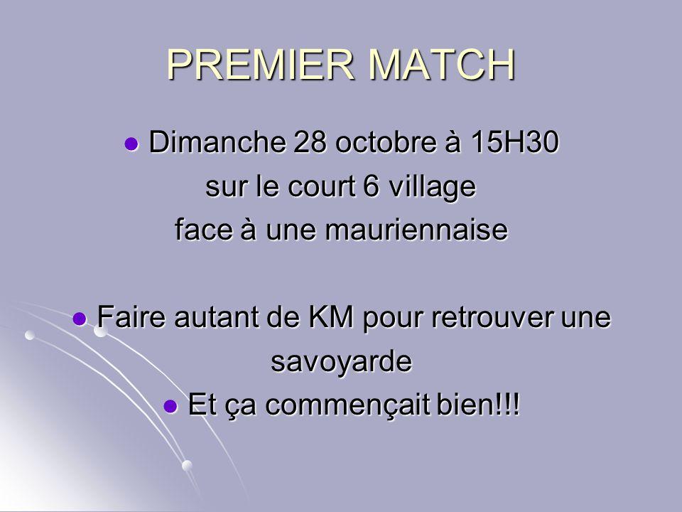 PREMIER MATCH Dimanche 28 octobre à 15H30 Dimanche 28 octobre à 15H30 sur le court 6 village face à une mauriennaise Faire autant de KM pour retrouver