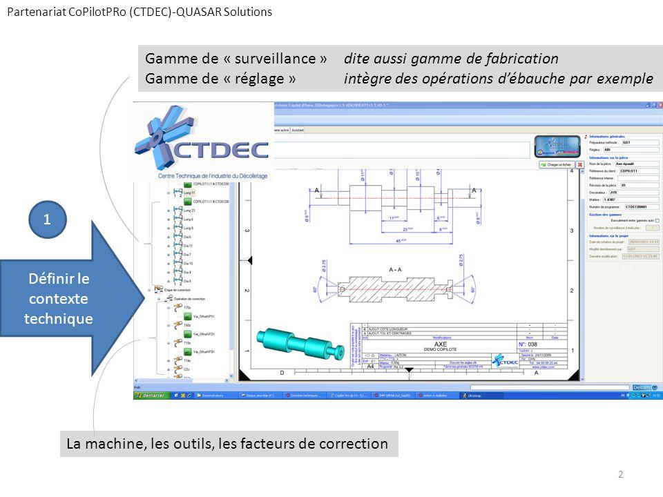 Partenariat CoPilotPRo (CTDEC)-QUASAR Solutions Définir le contexte technique Gamme de « surveillance »dite aussi gamme de fabrication Gamme de « réglage » intègre des opérations d'ébauche par exemple La machine, les outils, les facteurs de correction 1 2