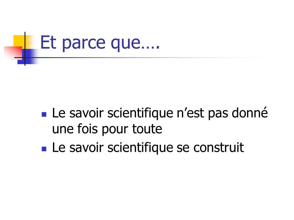 Et parce que…. Le savoir scientifique n'est pas donné une fois pour toute Le savoir scientifique se construit
