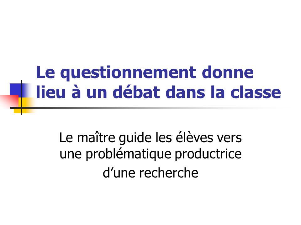 Le questionnement donne lieu à un débat dans la classe Le maître guide les élèves vers une problématique productrice d'une recherche